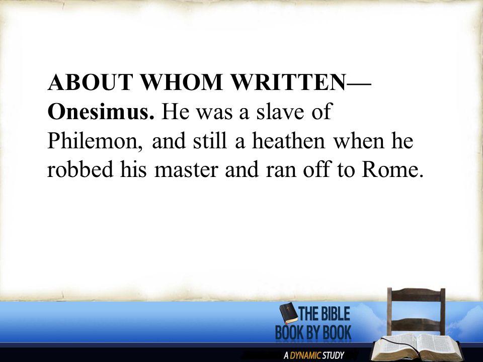 ABOUT WHOM WRITTEN— Onesimus.