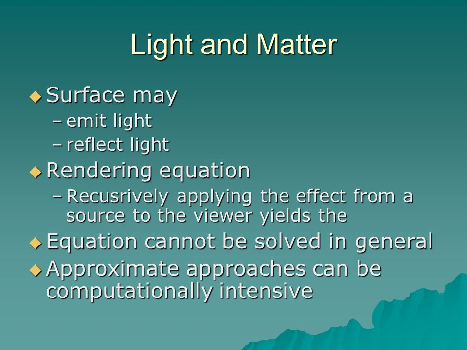 Light and Matter  Surface may –emit light –reflect light  Rendering equation –Recusrively applying the effect from a source to the viewer yields the
