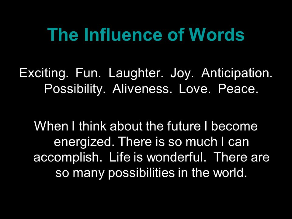 The Influence of Words Exciting. Fun. Laughter. Joy. Anticipation. Possibility. Aliveness. Love. Peace. When I think about the future I become energiz