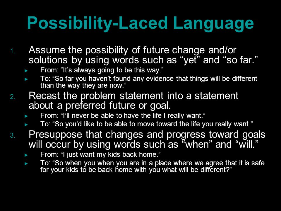 """Possibility-Laced Language 1. 1. Assume the possibility of future change and/or solutions by using words such as """"yet"""" and """"so far."""" ► ► From: """"It's a"""