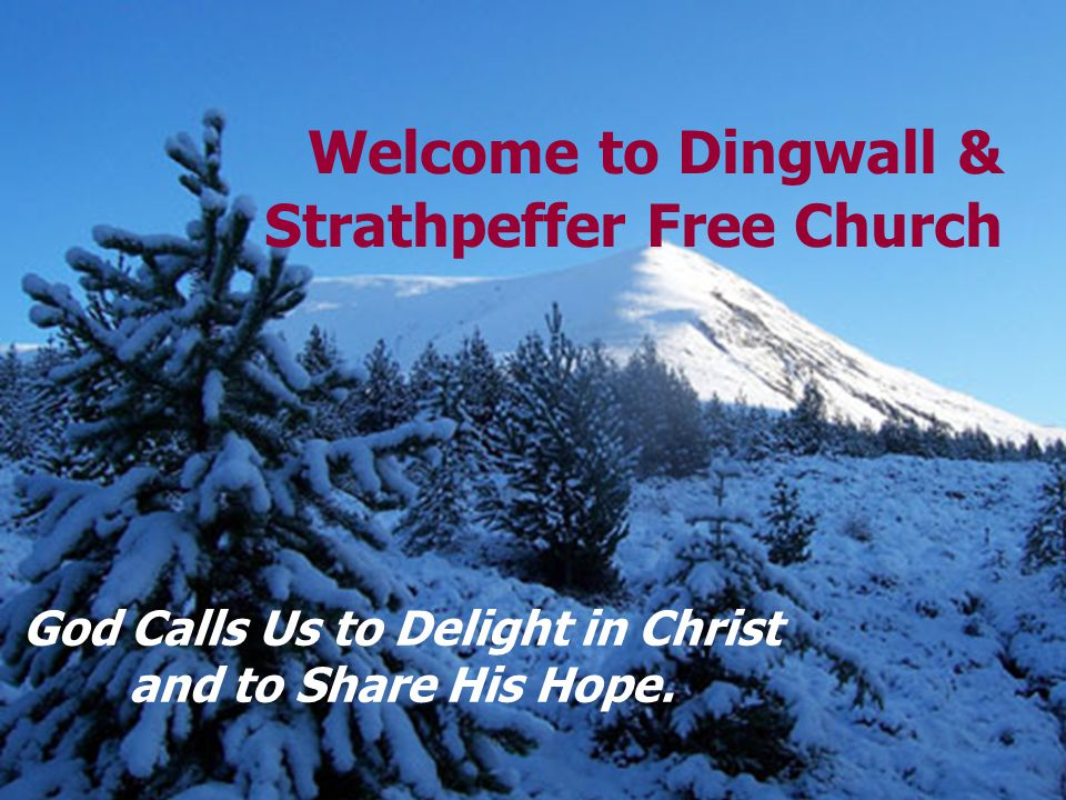 Welcome to Dingwall & Strathpeffer Free Church God Calls Us to Delight in Christ and to Share His Hope.