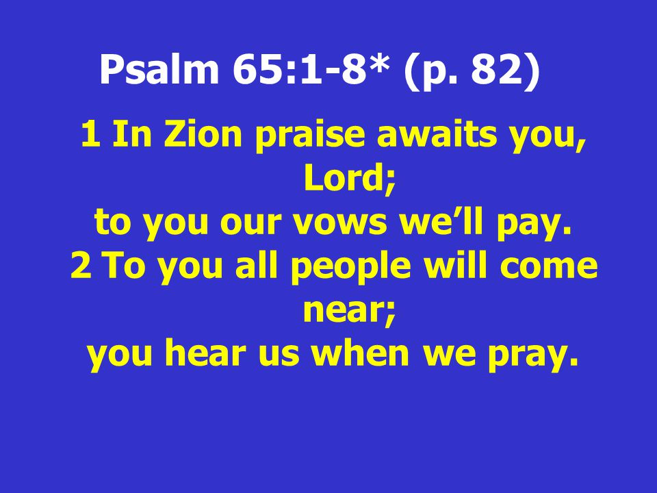 Psalm 65:1-8* (p. 82) 1In Zion praise awaits you, Lord; to you our vows we'll pay.