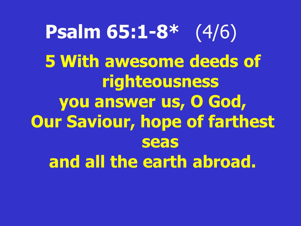 Psalm 65:1-8* (4/6) 5With awesome deeds of righteousness you answer us, O God, Our Saviour, hope of farthest seas and all the earth abroad.