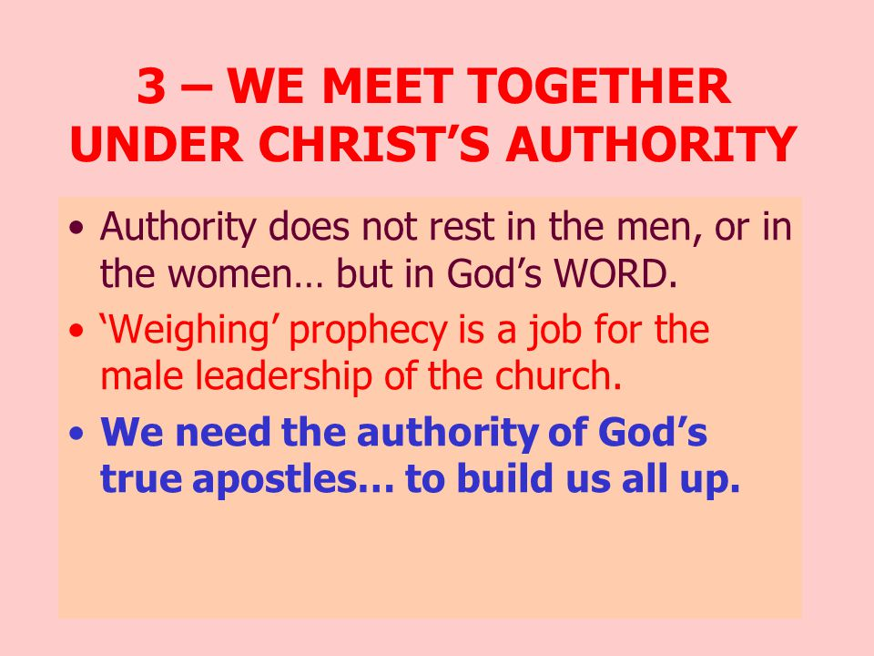 3 – WE MEET TOGETHER UNDER CHRIST'S AUTHORITY Authority does not rest in the men, or in the women… but in God's WORD.
