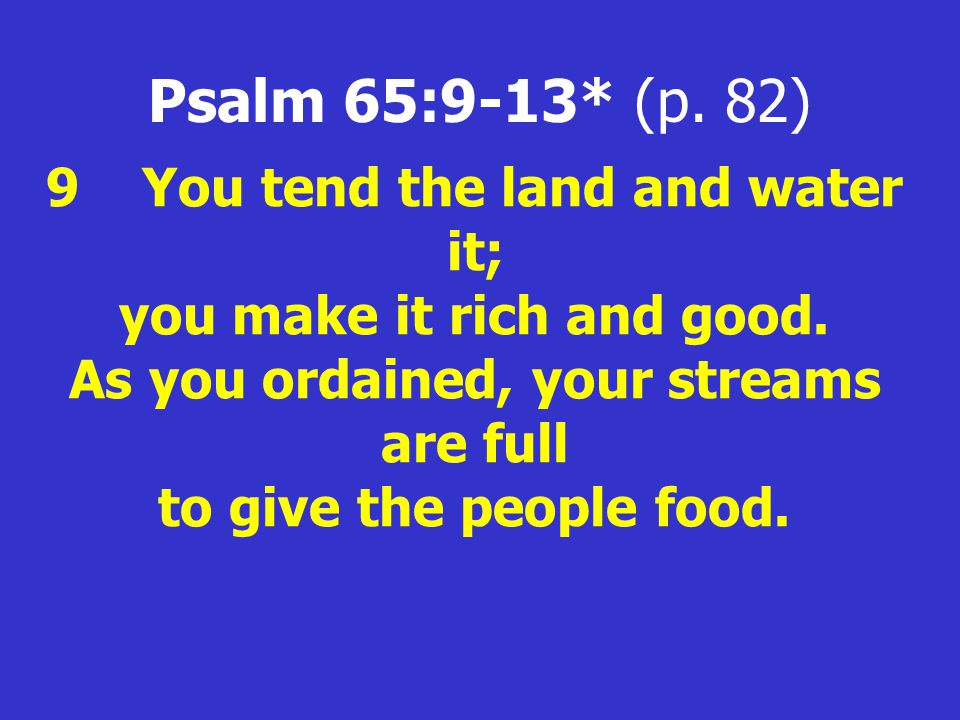 Psalm 65:9-13* (p. 82) 9You tend the land and water it; you make it rich and good.