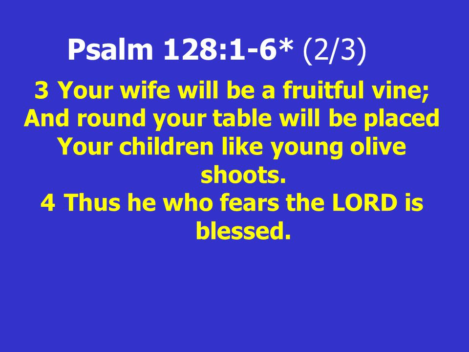 Psalm 128:1-6* (2/3) 3Your wife will be a fruitful vine; And round your table will be placed Your children like young olive shoots.
