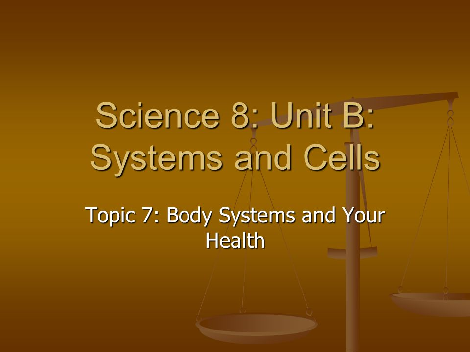 Science 8: Unit B: Systems and Cells Topic 7: Body Systems and Your Health