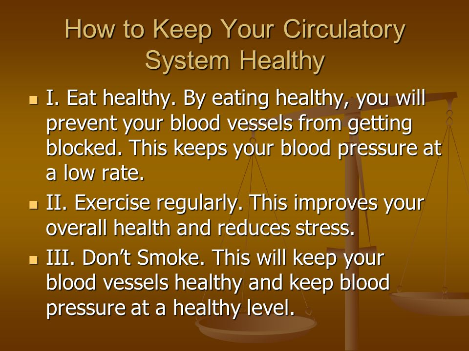 How to Keep Your Circulatory System Healthy I. Eat healthy. By eating healthy, you will prevent your blood vessels from getting blocked. This keeps yo