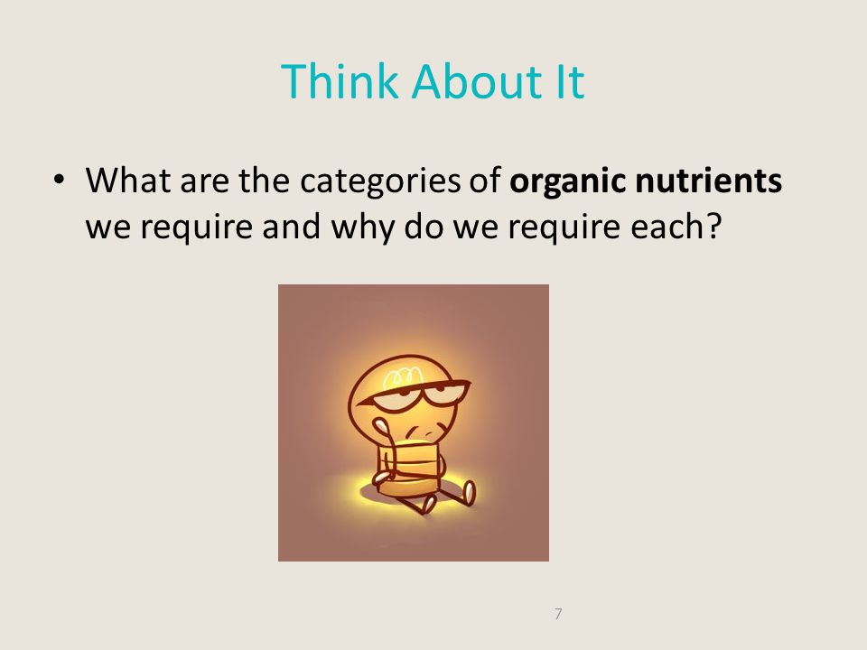 Think About It What are the categories of organic nutrients we require and why do we require each.