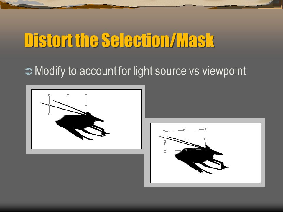 Distort the Selection/Mask  Modify to account for light source vs viewpoint