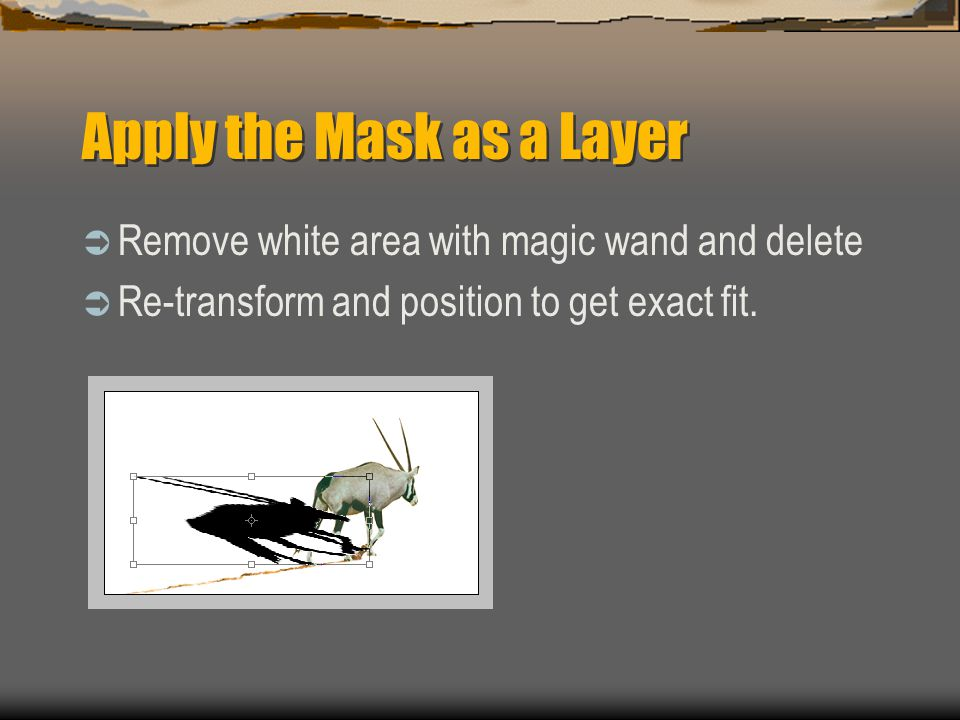 Apply the Mask as a Layer  Remove white area with magic wand and delete  Re-transform and position to get exact fit.