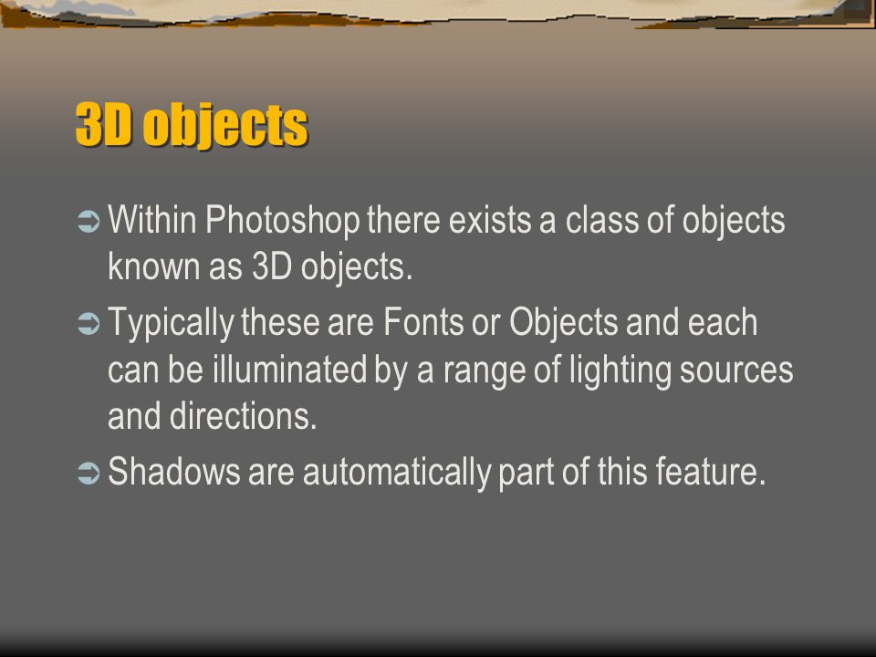 3D objects  Within Photoshop there exists a class of objects known as 3D objects.  Typically these are Fonts or Objects and each can be illuminated