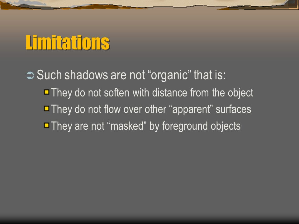 "Limitations  Such shadows are not ""organic"" that is: They do not soften with distance from the object They do not flow over other ""apparent"" surfaces"