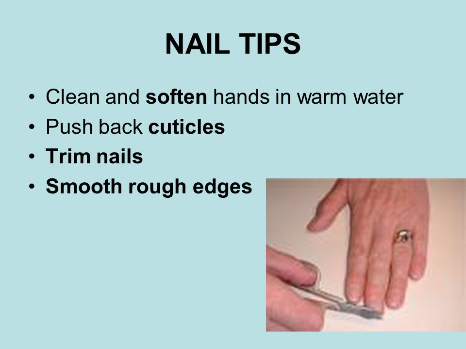 NAIL TIPS Clean and soften hands in warm water Push back cuticles Trim nails Smooth rough edges