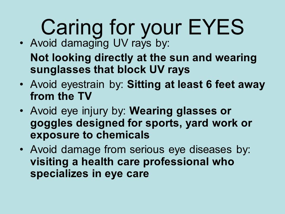 Caring for your EYES Avoid damaging UV rays by: Not looking directly at the sun and wearing sunglasses that block UV rays Avoid eyestrain by: Sitting