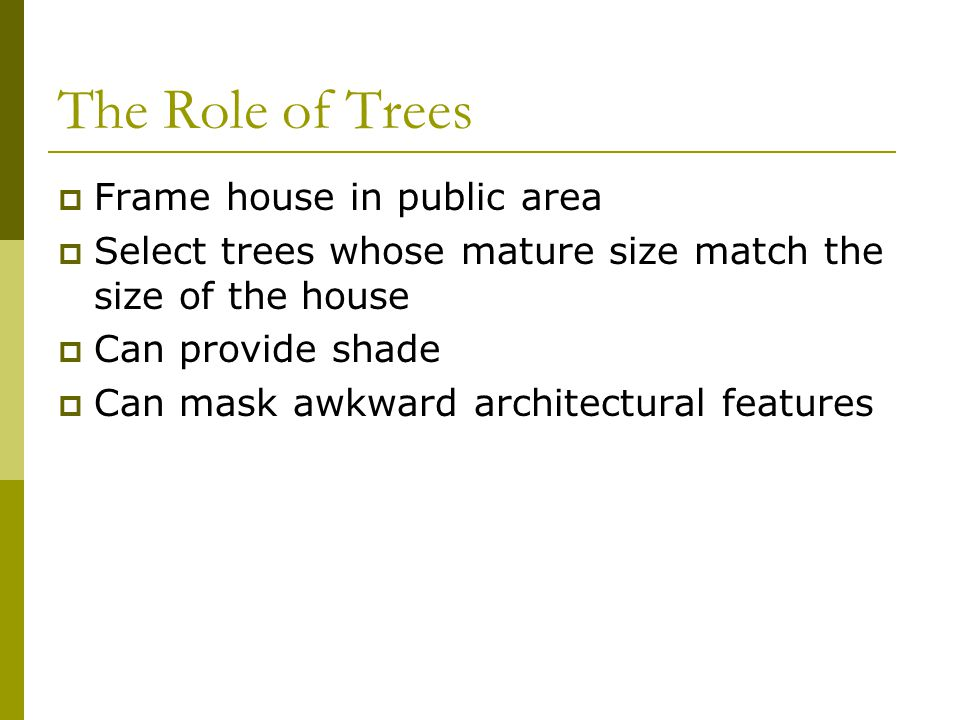 The Role of Trees  Frame house in public area  Select trees whose mature size match the size of the house  Can provide shade  Can mask awkward arc