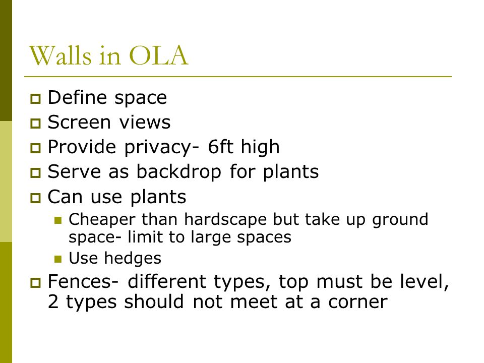 Walls in OLA  Define space  Screen views  Provide privacy- 6ft high  Serve as backdrop for plants  Can use plants Cheaper than hardscape but take