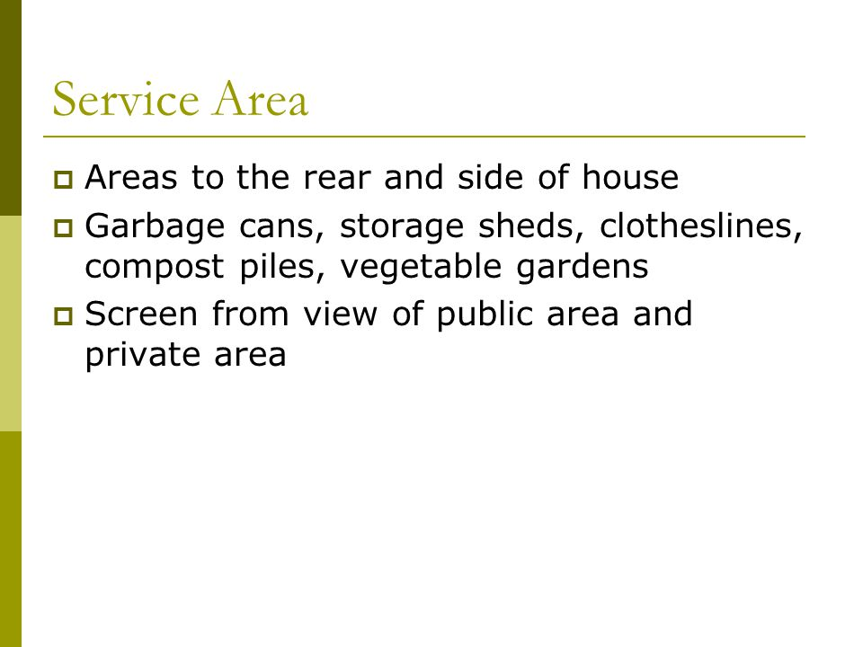 Service Area  Areas to the rear and side of house  Garbage cans, storage sheds, clotheslines, compost piles, vegetable gardens  Screen from view of