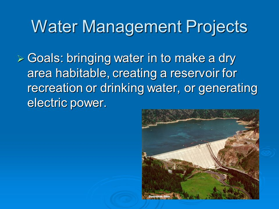 Water Management Projects  Goals: bringing water in to make a dry area habitable, creating a reservoir for recreation or drinking water, or generating electric power.