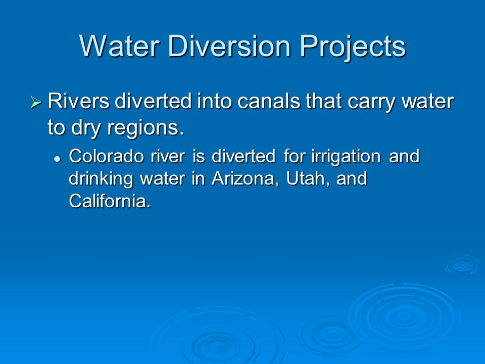 Water Diversion Projects  Rivers diverted into canals that carry water to dry regions.