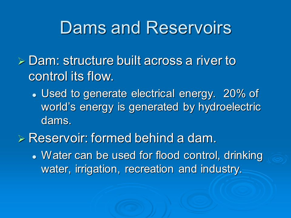 Dams and Reservoirs  Dam: structure built across a river to control its flow.
