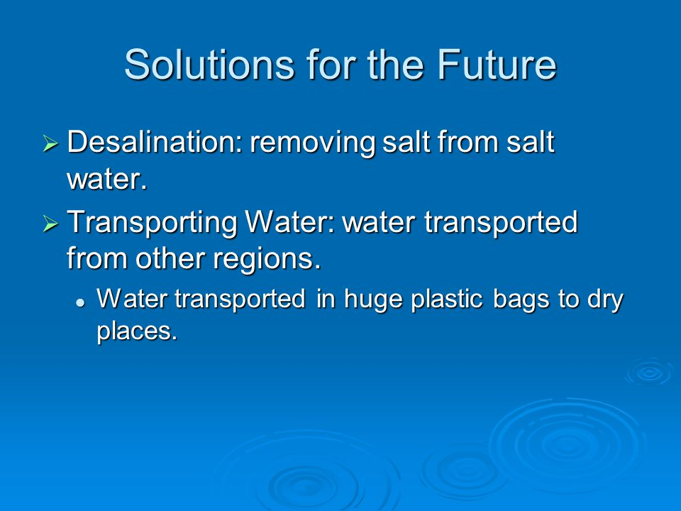 Solutions for the Future  Desalination: removing salt from salt water.