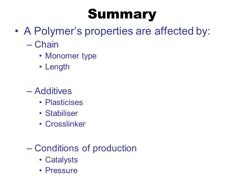 Summary A Polymer's properties are affected by: –Chain Monomer type Length –Additives Plasticises Stabiliser Crosslinker –Conditions of production Catalysts Pressure