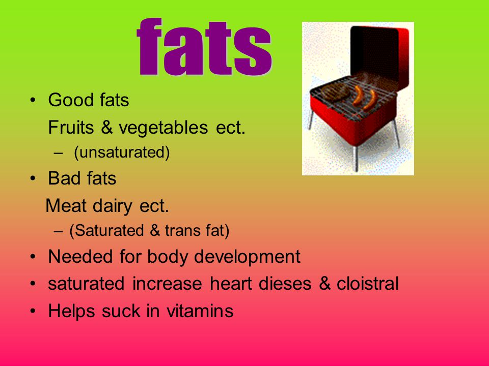 Good fats Fruits & vegetables ect. – (unsaturated) Bad fats Meat dairy ect.