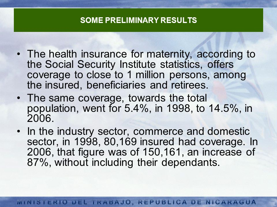 SOME PRELIMINARY RESULTS The health insurance for maternity, according to the Social Security Institute statistics, offers coverage to close to 1 million persons, among the insured, beneficiaries and retirees.