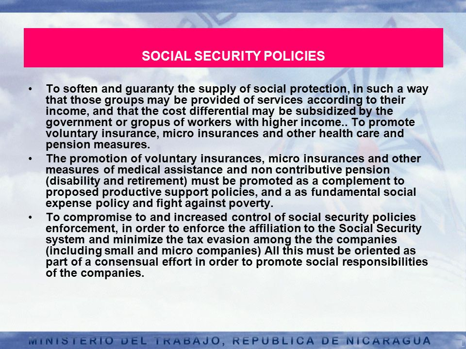 SOCIAL SECURITY POLICIES To soften and guaranty the supply of social protection, in such a way that those groups may be provided of services according to their income, and that the cost differential may be subsidized by the government or gropus of workers with higher income..