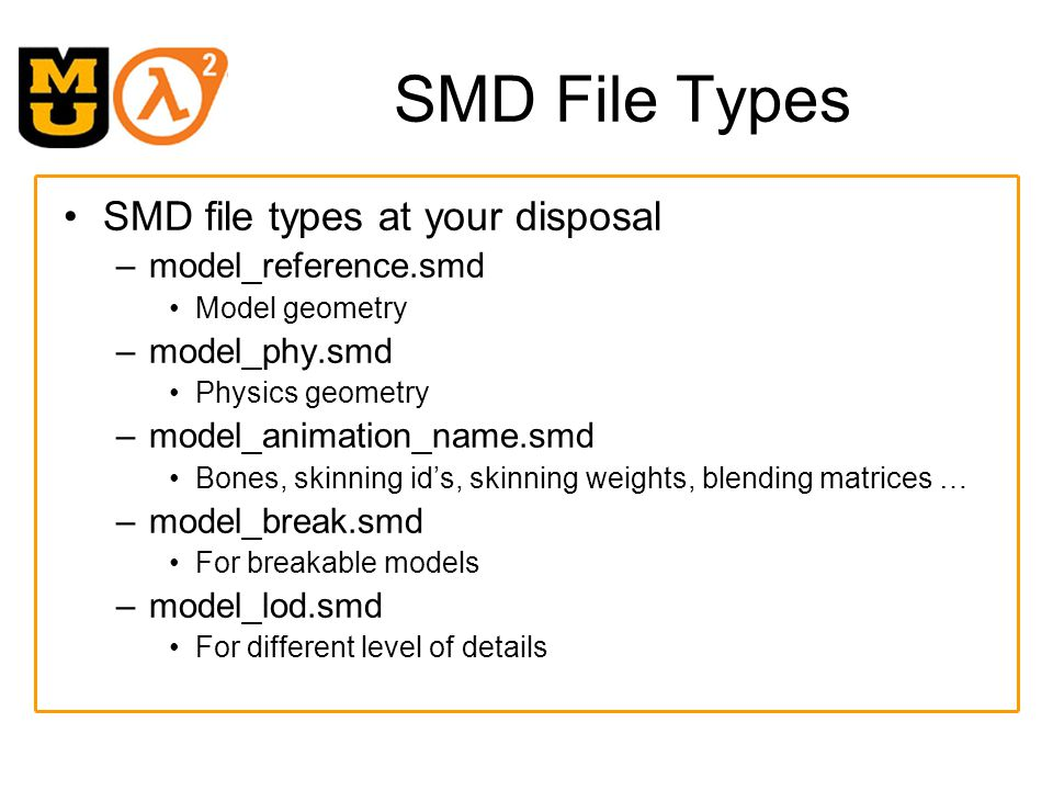 Step 9: QC File QC files are text files that hold the name of each SMD file and parameters for compiling to a MDL –Read more online about the.qc format Example QC file for us –$modelname TestScene.mdl –$scale 1 –$surfaceprop default –$keyvalues { prop_data { base Wooden.Large } } –$body Body TestScene –$sequence idle TestScene_idle loop fps 1 –$collisionmodel TestScene_phy.smd –{ – $mass 1 – $concave –}