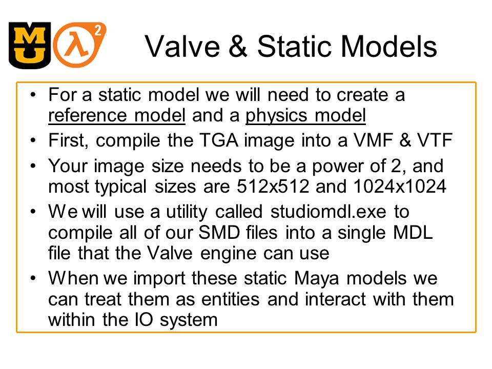 Maya Exporter We need an exporter in order to take a Maya scene and generate the necessary SMD files Use the following helpful link for static model exporting –http://student.fho-emden.de/~marteppe/monogreen/otherstuff/tut03.htmhttp://student.fho-emden.de/~marteppe/monogreen/otherstuff/tut03.htm Download a Maya SMD exporter from –http://mitglied.lycos.de/prallvamp/http://mitglied.lycos.de/prallvamp/ Extract files and copy under the Maya scripts directory You need to replace the existing FileMenu script, so I also copied these files (I am lazy) into the startup folder under the scripts directory When you go into Maya, you will now see a export to SMD menu tab under the File menu