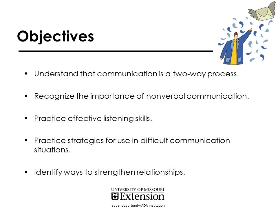 equal opportunity/ADA institution Objectives Understand that communication is a two-way process. Recognize the importance of nonverbal communication.