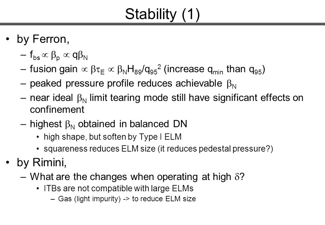 Stability (1) by Ferron, –f bs  p  q  N –fusion gain  E  N H 89 /q 95 2 (increase q min than q 95 ) –peaked pressure profile reduces achievable  N –near ideal  N limit tearing mode still have significant effects on confinement –highest  N obtained in balanced DN high shape, but soften by Type I ELM squareness reduces ELM size (it reduces pedestal pressure?) by Rimini, –What are the changes when operating at high  .