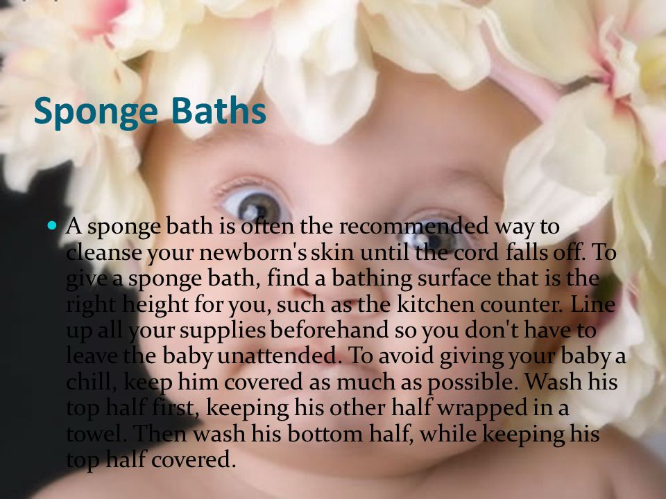 Sponge Baths A sponge bath is often the recommended way to cleanse your newborn s skin until the cord falls off.