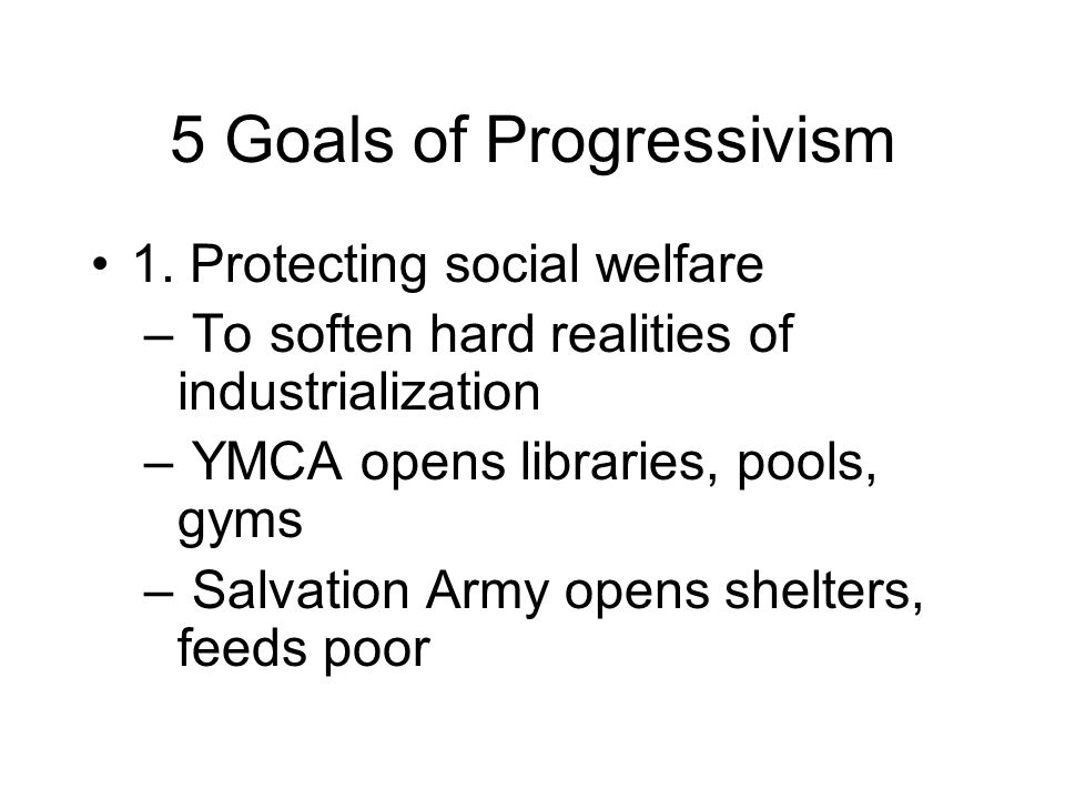 5 Goals of Progressivism 1. Protecting social welfare – To soften hard realities of industrialization – YMCA opens libraries, pools, gyms – Salvation