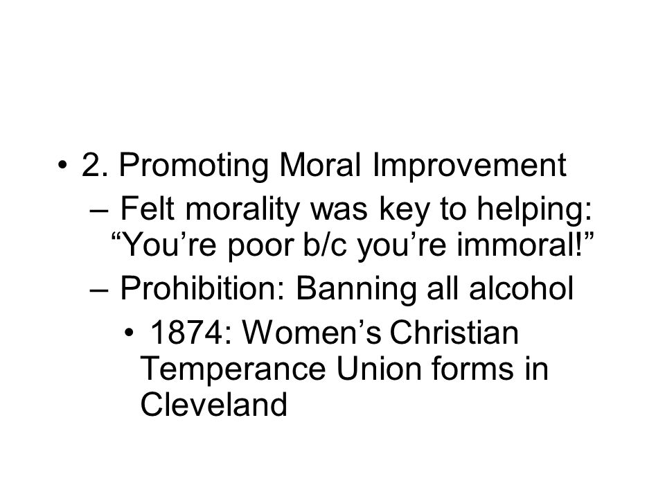 "2. Promoting Moral Improvement – Felt morality was key to helping: ""You're poor b/c you're immoral!"" – Prohibition: Banning all alcohol 1874: Women's"