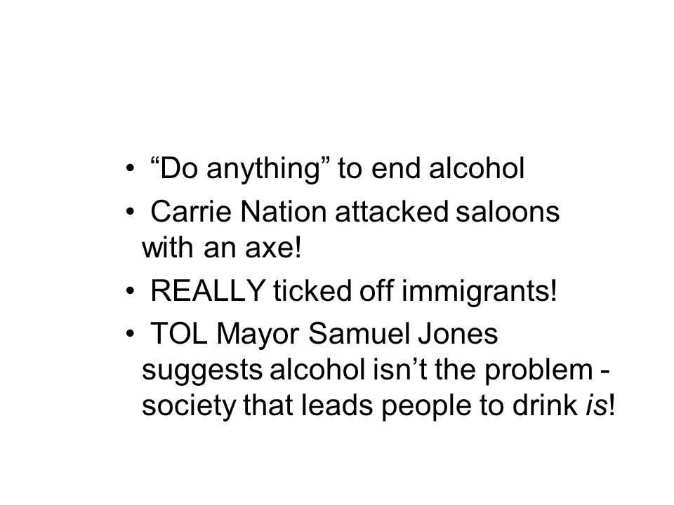 """Do anything"" to end alcohol Carrie Nation attacked saloons with an axe! REALLY ticked off immigrants! TOL Mayor Samuel Jones suggests alcohol isn't t"