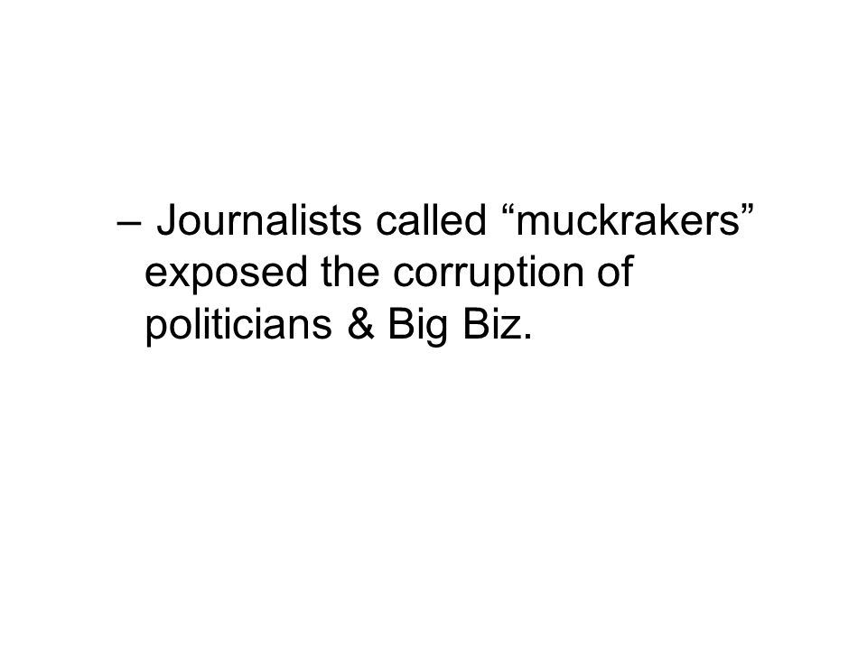 "– Journalists called ""muckrakers"" exposed the corruption of politicians & Big Biz."
