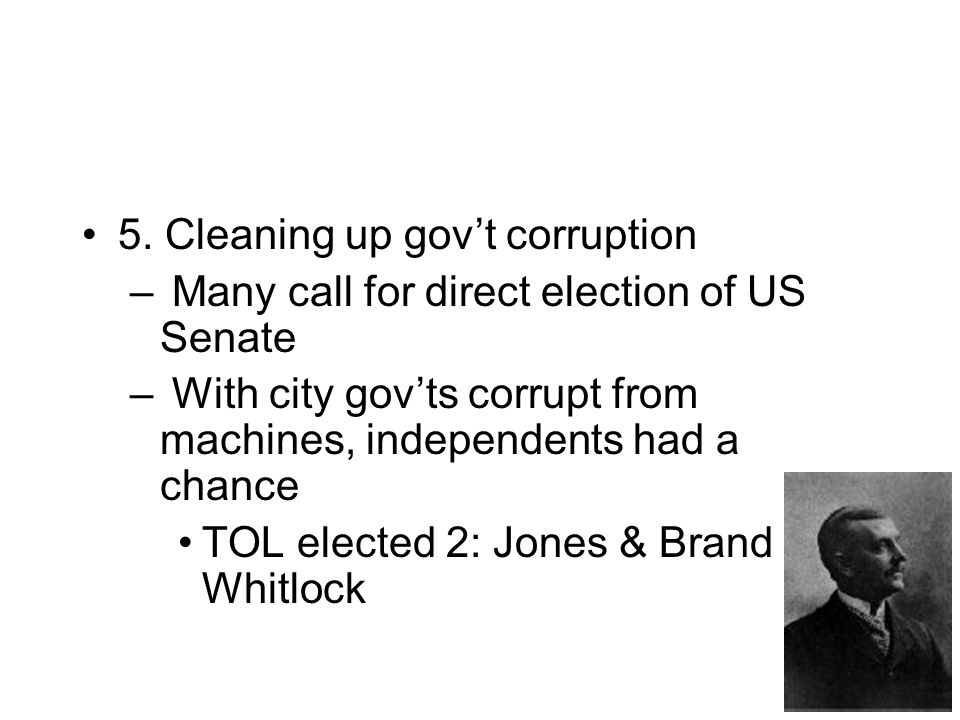 5. Cleaning up gov't corruption – Many call for direct election of US Senate – With city gov'ts corrupt from machines, independents had a chance TOL e