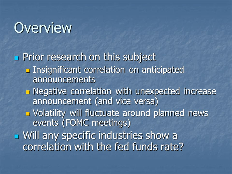 Overview Prior research on this subject Prior research on this subject Insignificant correlation on anticipated announcements Insignificant correlation on anticipated announcements Negative correlation with unexpected increase announcement (and vice versa) Negative correlation with unexpected increase announcement (and vice versa) Volatility will fluctuate around planned news events (FOMC meetings) Volatility will fluctuate around planned news events (FOMC meetings) Will any specific industries show a correlation with the fed funds rate.