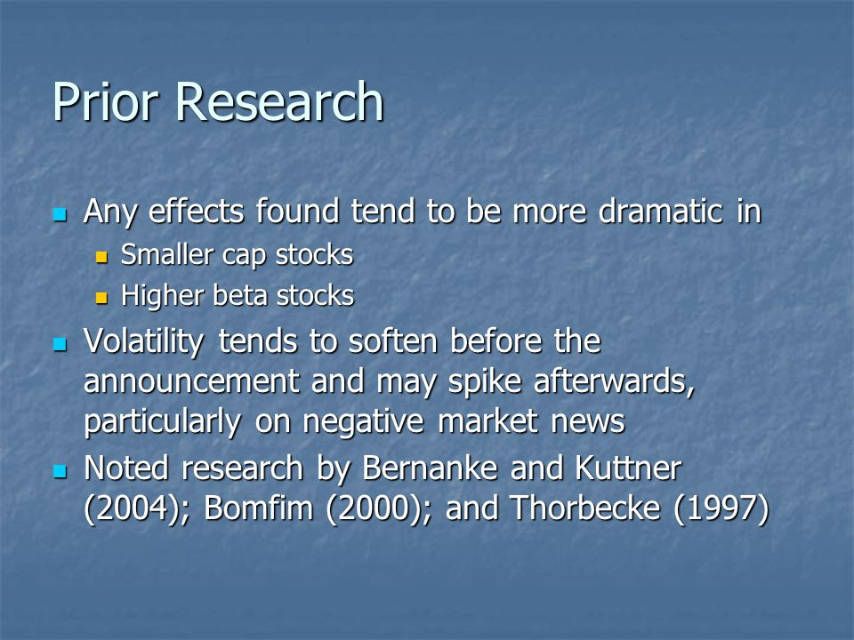 Prior Research Any effects found tend to be more dramatic in Any effects found tend to be more dramatic in Smaller cap stocks Smaller cap stocks Higher beta stocks Higher beta stocks Volatility tends to soften before the announcement and may spike afterwards, particularly on negative market news Volatility tends to soften before the announcement and may spike afterwards, particularly on negative market news Noted research by Bernanke and Kuttner (2004); Bomfim (2000); and Thorbecke (1997) Noted research by Bernanke and Kuttner (2004); Bomfim (2000); and Thorbecke (1997)