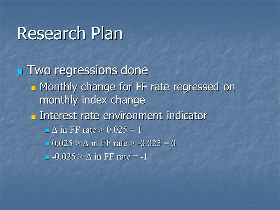 Research Plan Two regressions done Two regressions done Monthly change for FF rate regressed on monthly index change Monthly change for FF rate regressed on monthly index change Interest rate environment indicator Interest rate environment indicator Δ in FF rate > 0.025 = 1 Δ in FF rate > 0.025 = 1 0.025 > Δ in FF rate > -0.025 = 0 0.025 > Δ in FF rate > -0.025 = 0 -0.025 > Δ in FF rate = -1 -0.025 > Δ in FF rate = -1