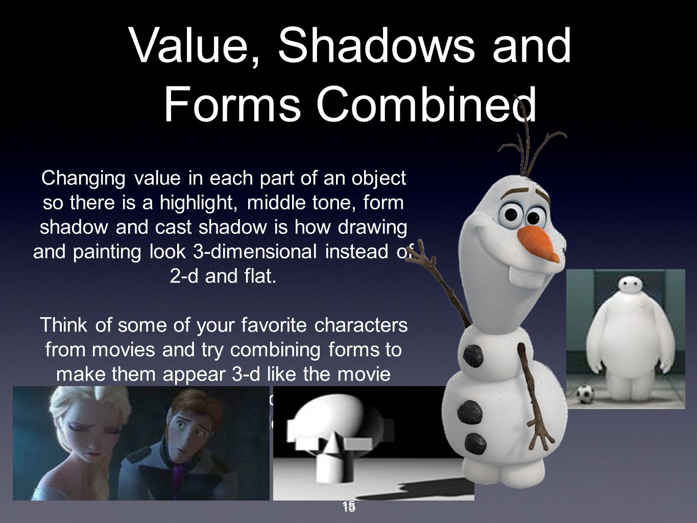 15 Changing value in each part of an object so there is a highlight, middle tone, form shadow and cast shadow is how drawing and painting look 3-dimensional instead of 2-d and flat.