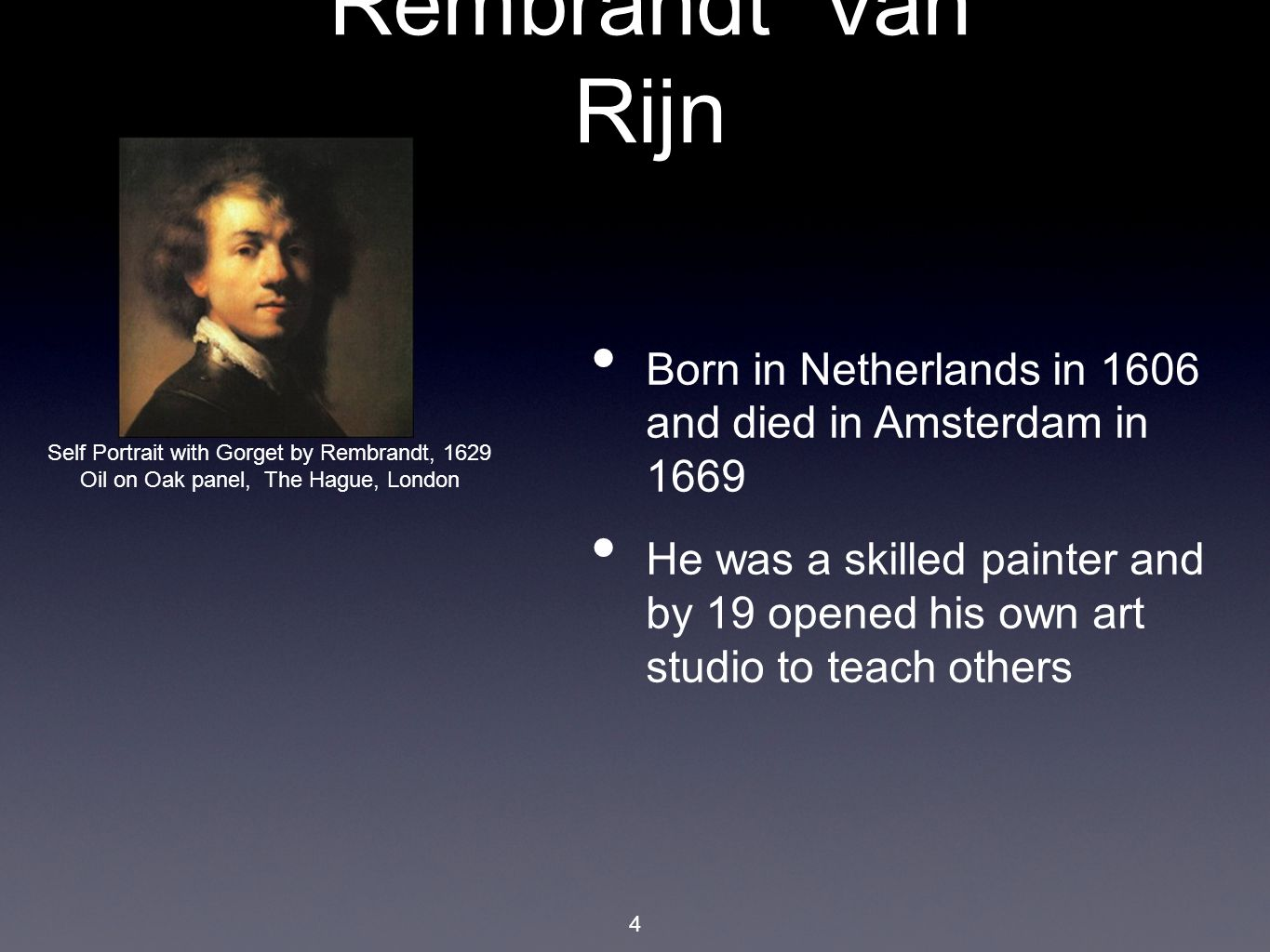 4 Born in Netherlands in 1606 and died in Amsterdam in 1669 He was a skilled painter and by 19 opened his own art studio to teach others Self Portrait with Gorget by Rembrandt, 1629 Oil on Oak panel, The Hague, London Rembrandt Van Rijn