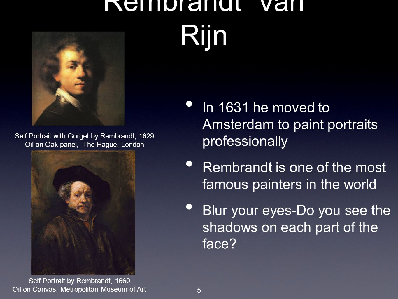 5 In 1631 he moved to Amsterdam to paint portraits professionally Rembrandt is one of the most famous painters in the world Blur your eyes-Do you see the shadows on each part of the face.