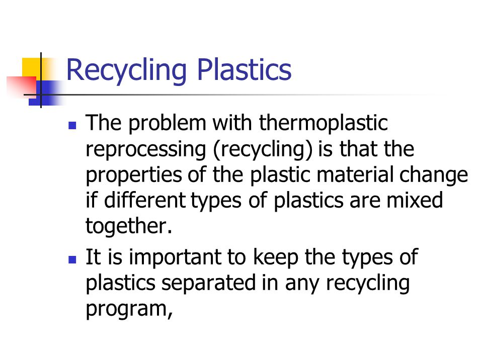 Recycling Plastics The problem with thermoplastic reprocessing (recycling) is that the properties of the plastic material change if different types of plastics are mixed together.