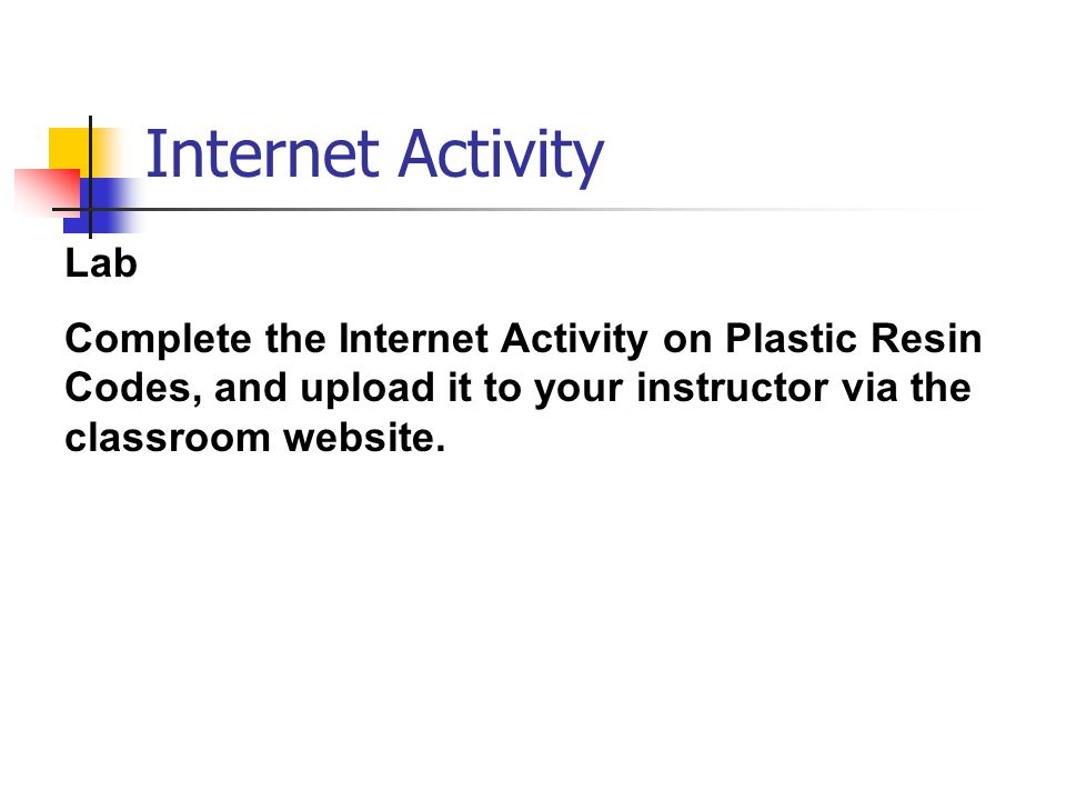 Internet Activity Lab Complete the Internet Activity on Plastic Resin Codes, and upload it to your instructor via the classroom website.