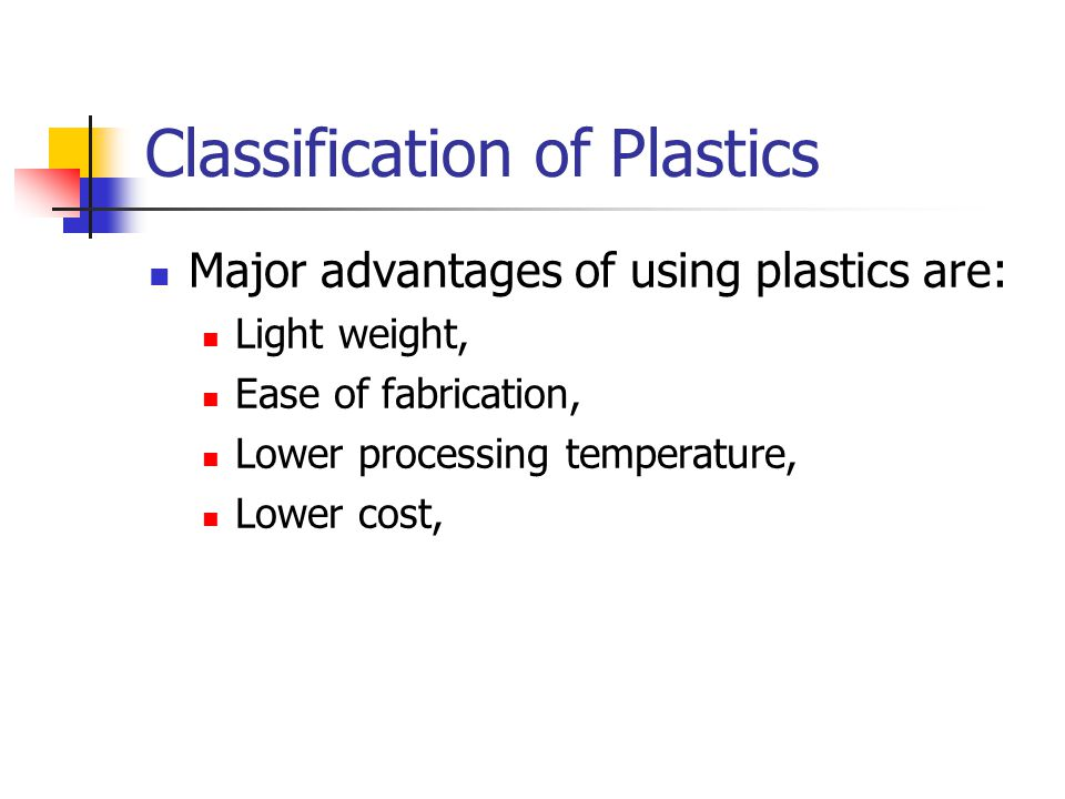 Classification of Plastics Major advantages of using plastics are: Light weight, Ease of fabrication, Lower processing temperature, Lower cost,