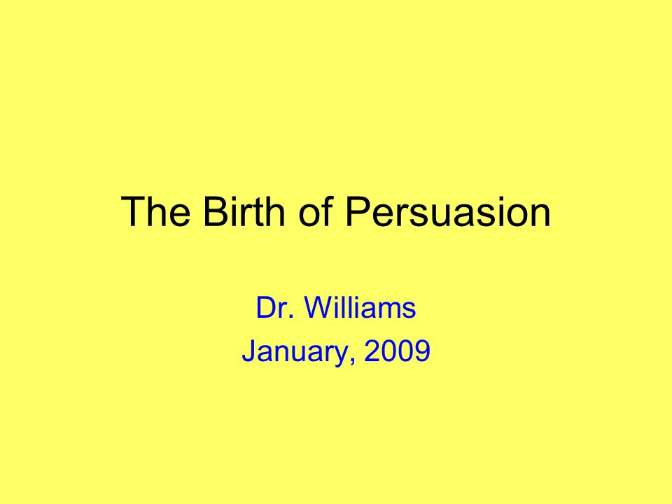 The Birth of Persuasion Dr. Williams January, 2009